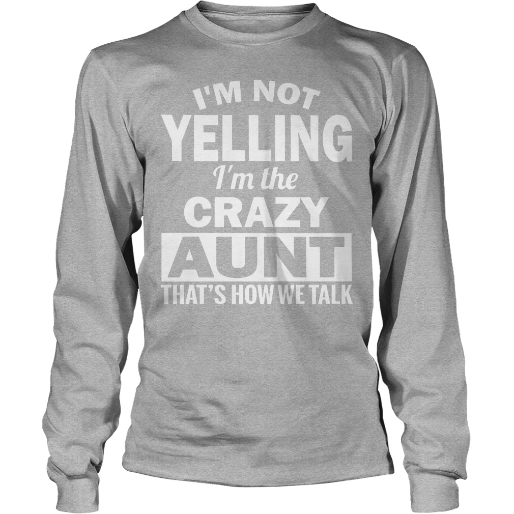I'm Not Yelling Im The Crazy Aunt Thats How We Talk Longsleeve