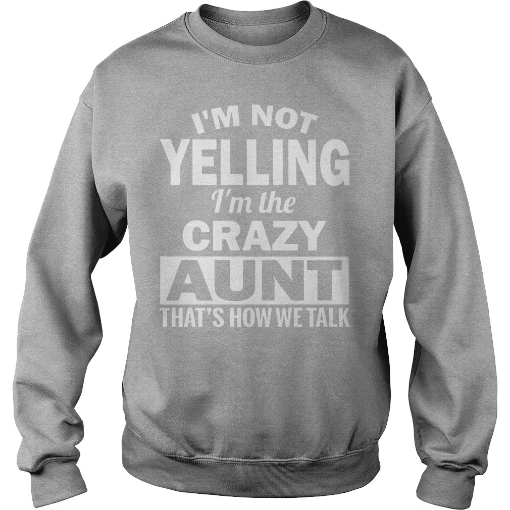 I'm Not Yelling Im The Crazy Aunt Thats How We Talk Sweater