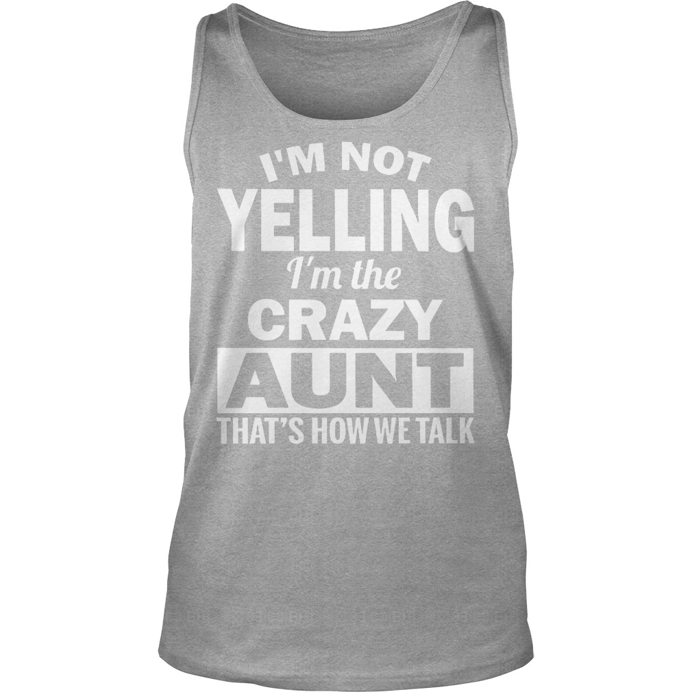 I'm Not Yelling Im The Crazy Aunt Thats How We Talk Tanktop