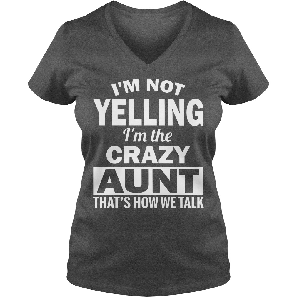 I'm Not Yelling Im The Crazy Aunt Thats How We Talk V Neck