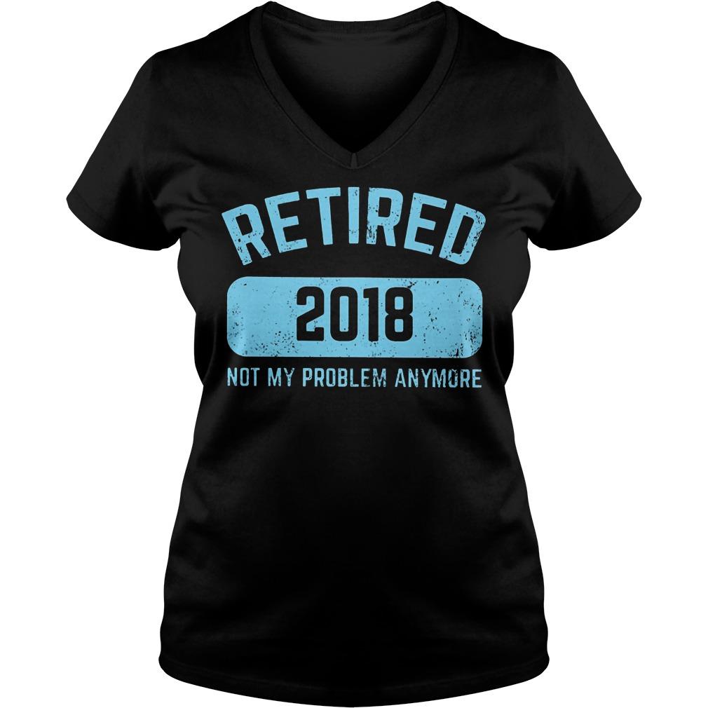 Retired 2018 Not My Problem Anymore V Neck