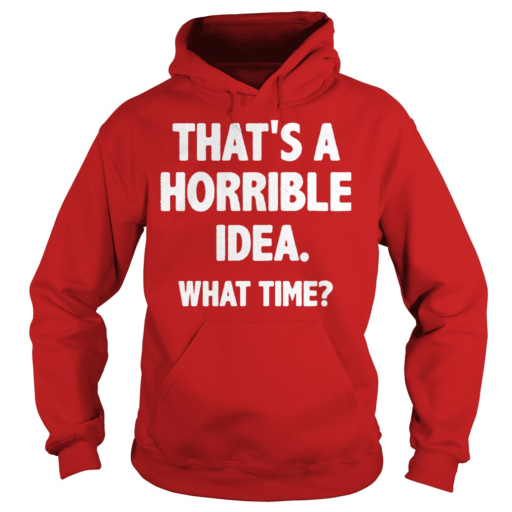 What Time That Is A Horrible Idea Hoodie