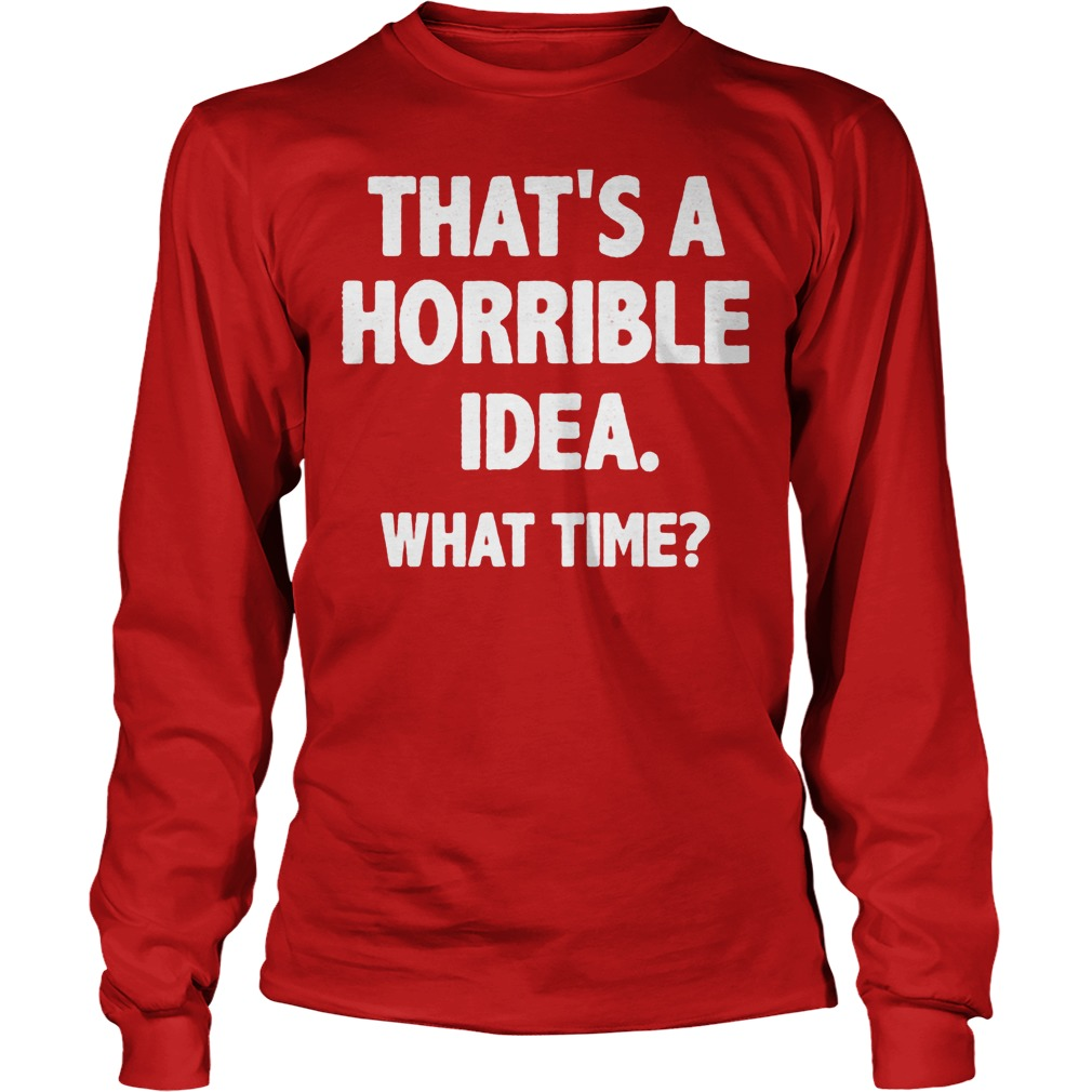 What Time That Is A Horrible Idea Longsleeve