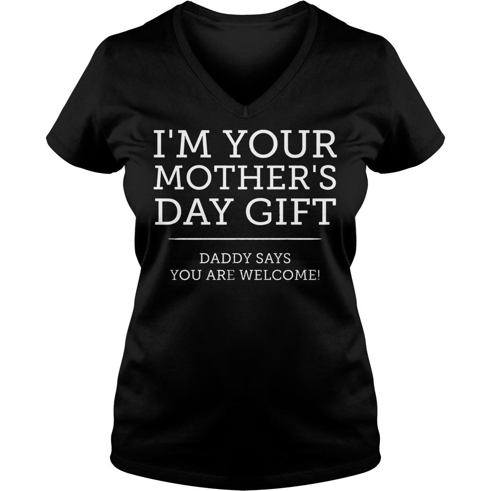 I'm Your Mother's Day Gift Daddy Says You're Welcome V Neck