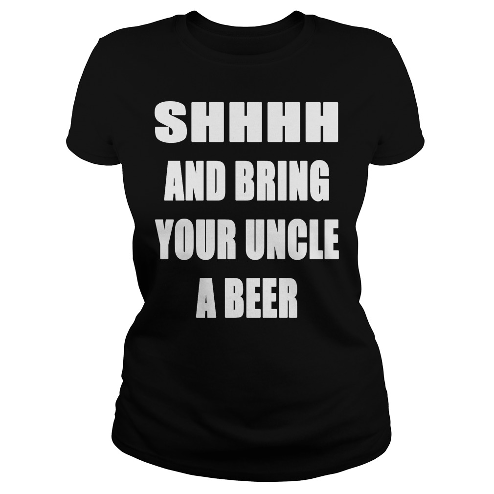 Shhhh And Bring Your Uncle A Beer Ladies