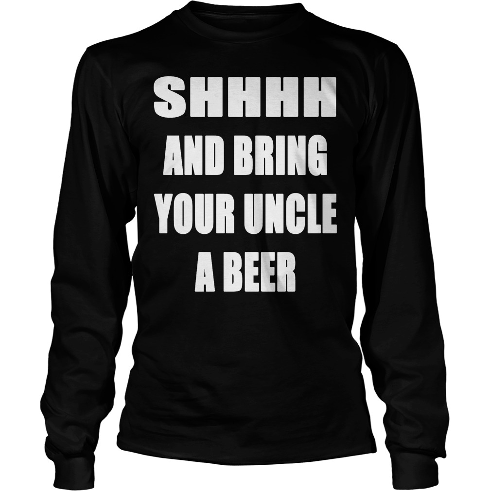 Shhhh And Bring Your Uncle A Beer Longsleeve