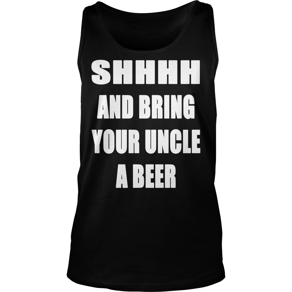 Shhhh And Bring Your Uncle A Beer Tanktop
