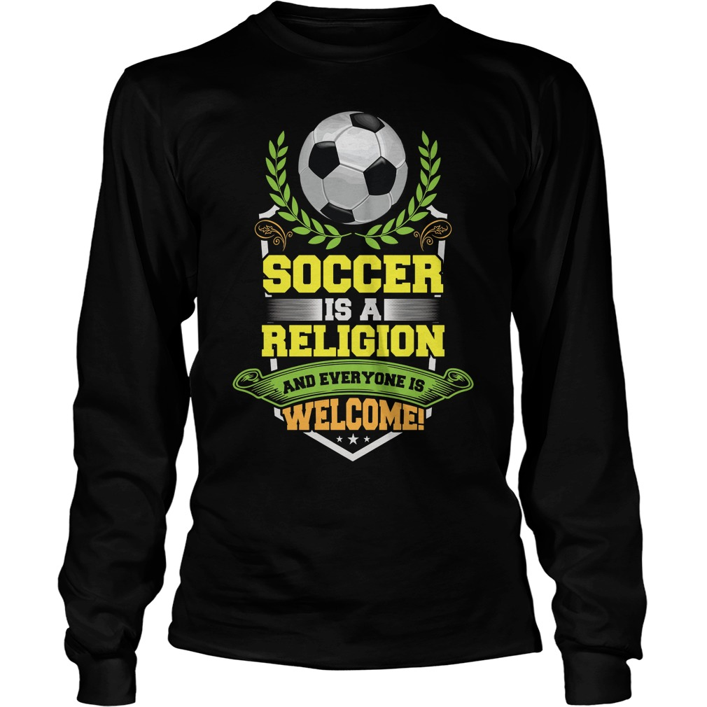 Soccer Is A Religion And Everyone Is Welcome Longsleeve