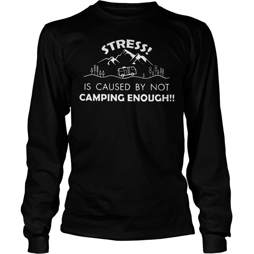 Stress Is Caused By Not Camping Enough Longsleeve