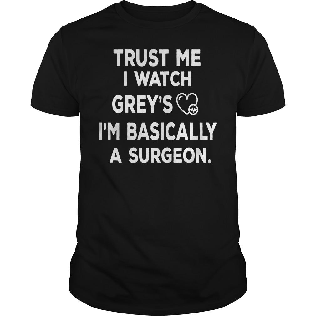 Trust Me I Watch Grey's I'm Basically A Surgeon Shirt
