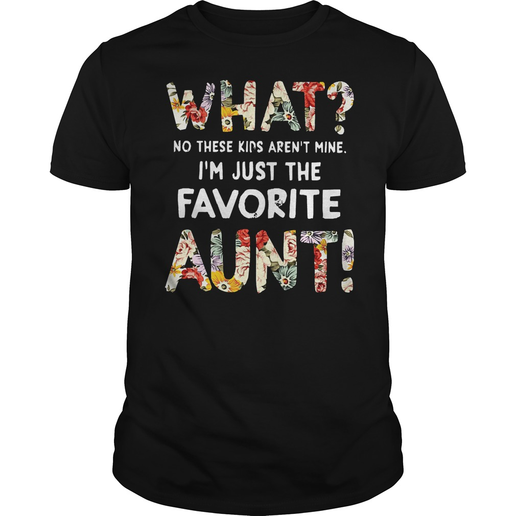 What No These Kids Arent Mine I'm Just The Favorite Aunt Shirt