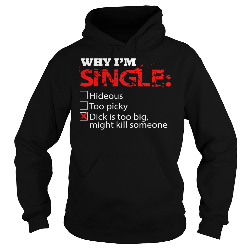 Why I'm Single Dick Is Too Big, Might Kill Someone Hoodie