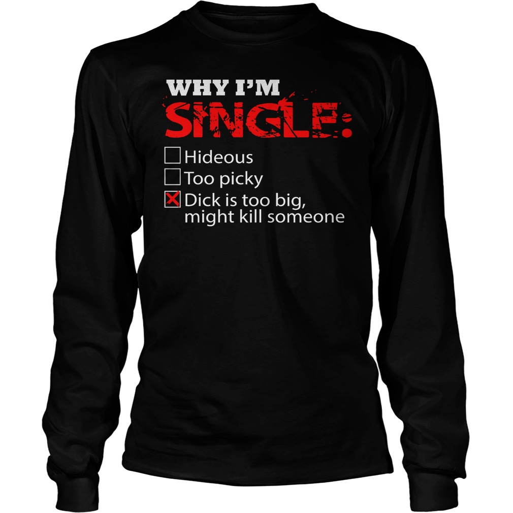 Why I'm Single Dick Is Too Big, Might Kill Someone Longsleeve