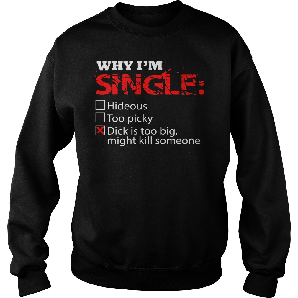 Why I'm Single Dick Is Too Big, Might Kill Someone Sweater