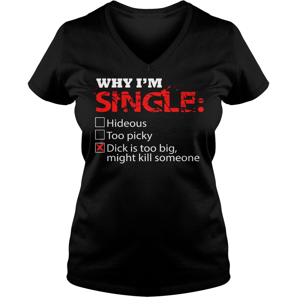 Why I'm Single Dick Is Too Big, Might Kill Someone V Neck