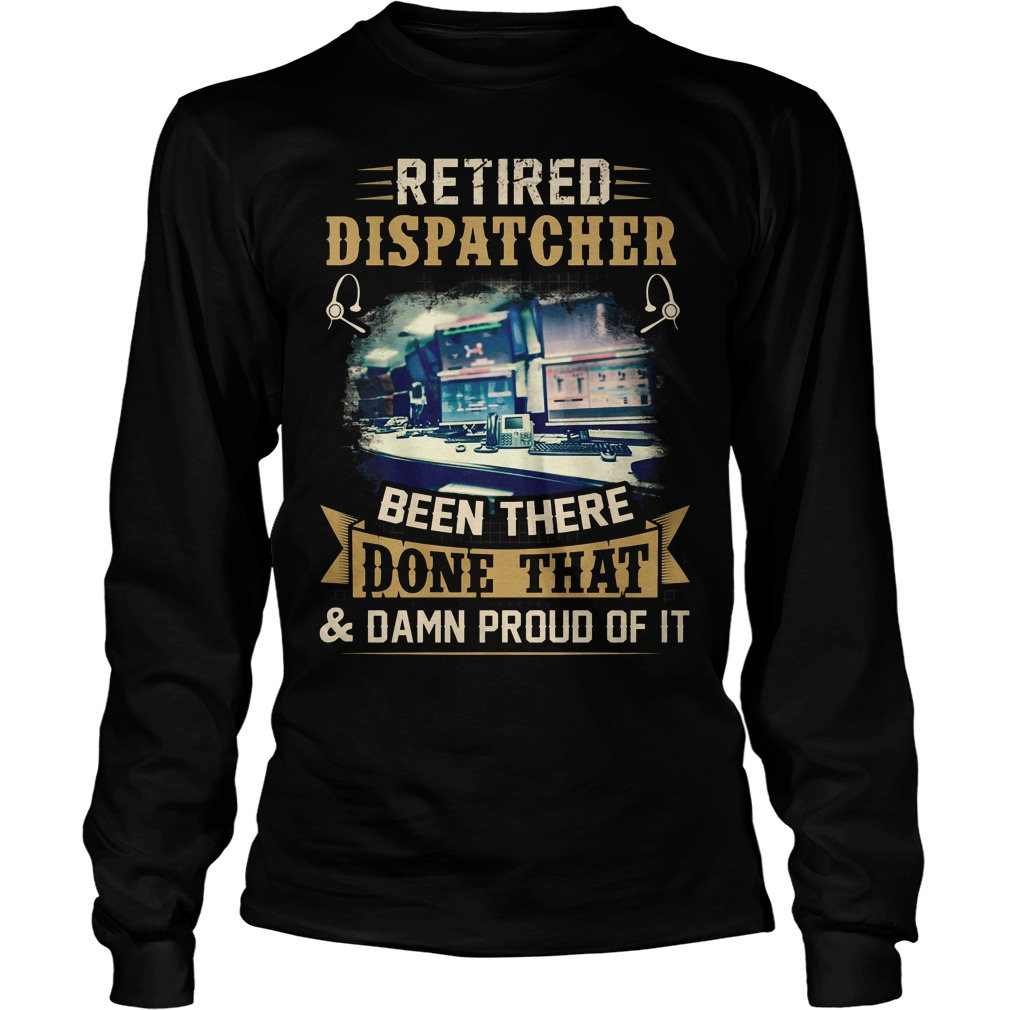Retired Dispatcher Been There Done That Longsleeve