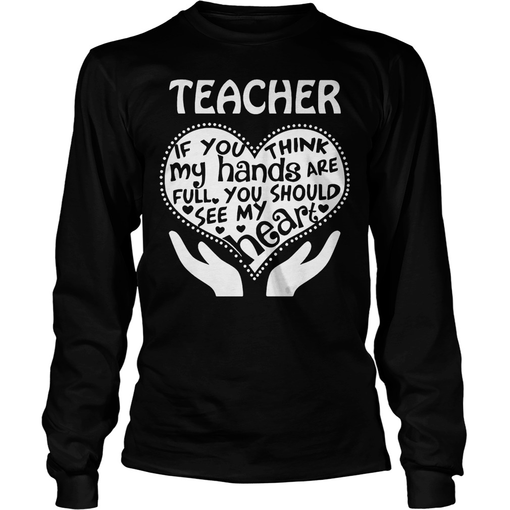 Teacher If You Think My Hands Are Full You Should See My Heart Longsleeve