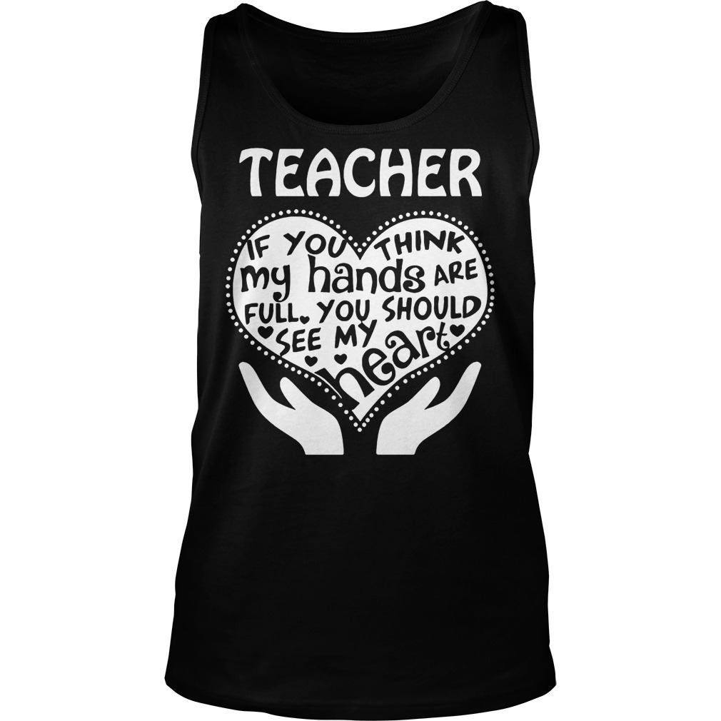 Teacher If You Think My Hands Are Full You Should See My Heart Tanktop