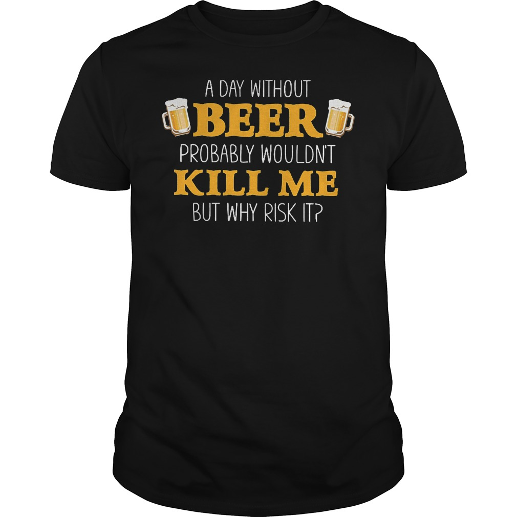 Day Without Beer Probably Wouldn't Kill Me T-Shirt Classic Guys / Unisex Tee