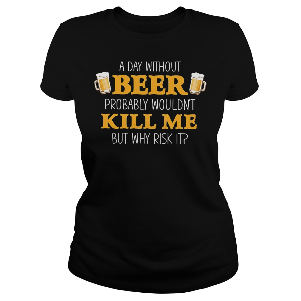 Day Without Beer Probably Wouldn't Kill Me T-Shirt Classic Ladies Tee