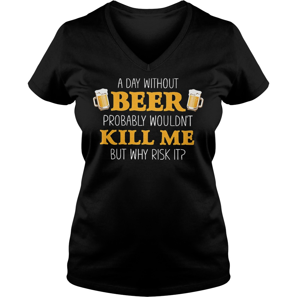 Day Without Beer Probably Wouldn't Kill Me T-Shirt Ladies V-Neck
