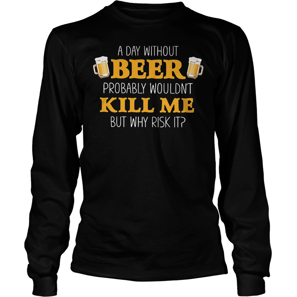Day Without Beer Probably Wouldn't Kill Me T-Shirt Longsleeve Tee Unisex