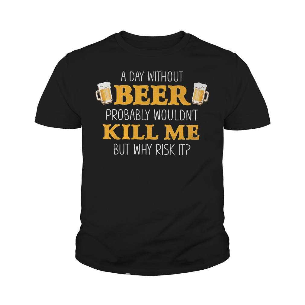 Day Without Beer Probably Wouldn't Kill Me T-Shirt Youth Tee