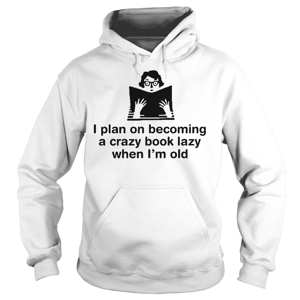 I Plan On Becoming A Crazy Book Lady When I'm Old T-Shirt Hoodie