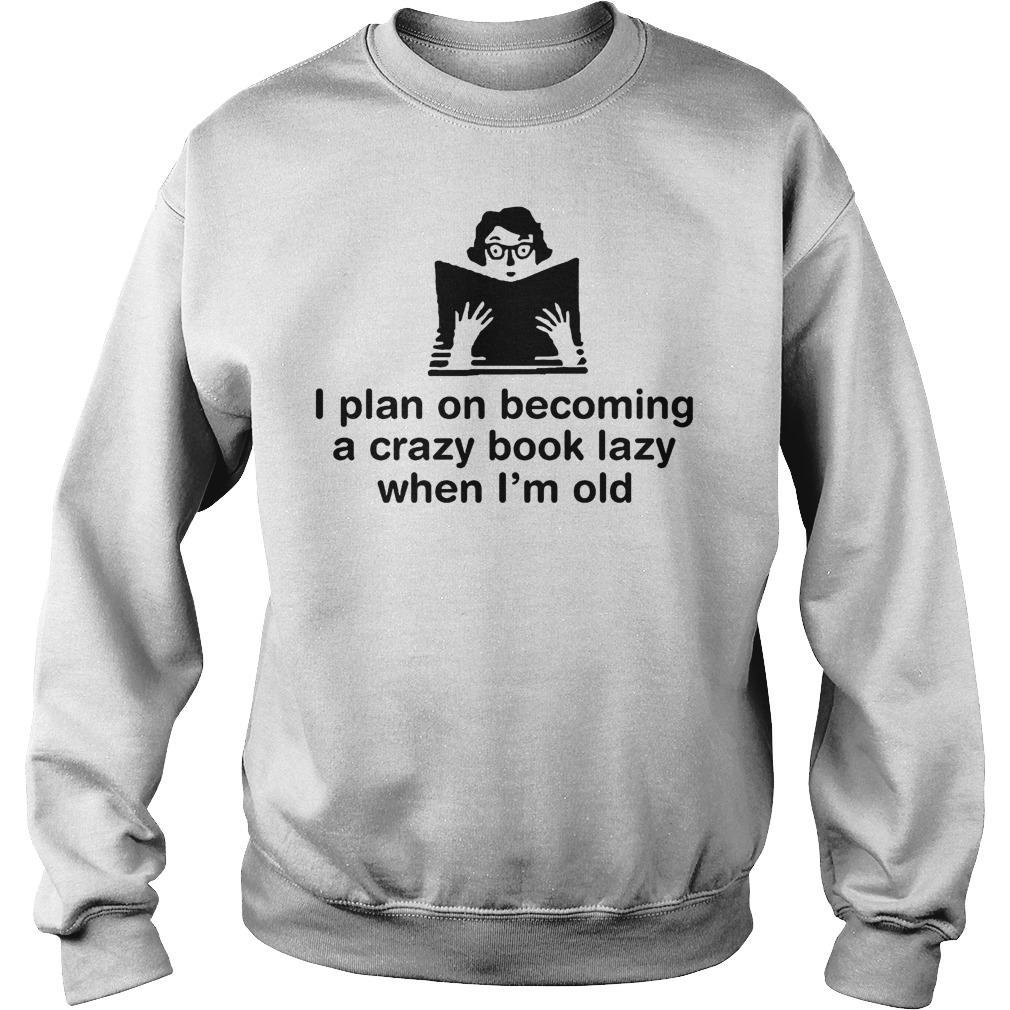 I Plan On Becoming A Crazy Book Lady When I'm Old T-Shirt Sweat Shirt
