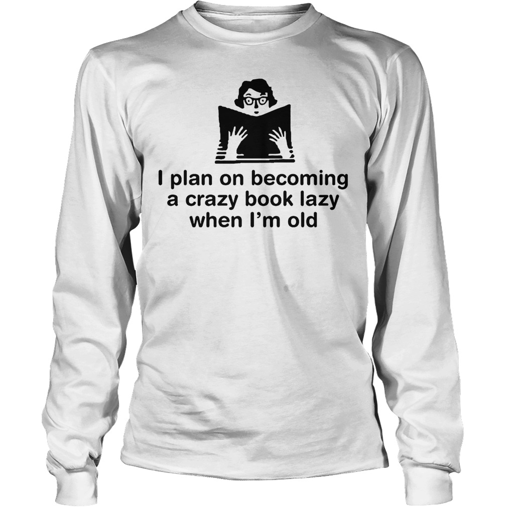 I Plan On Becoming A Crazy Book Lady When I'm Old T-Shirt Unisex Longsleeve Tee
