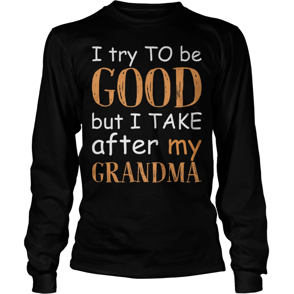 I Try To Be Good And I Take After My Grandma T-Shirt Longsleeve Tee Unisex