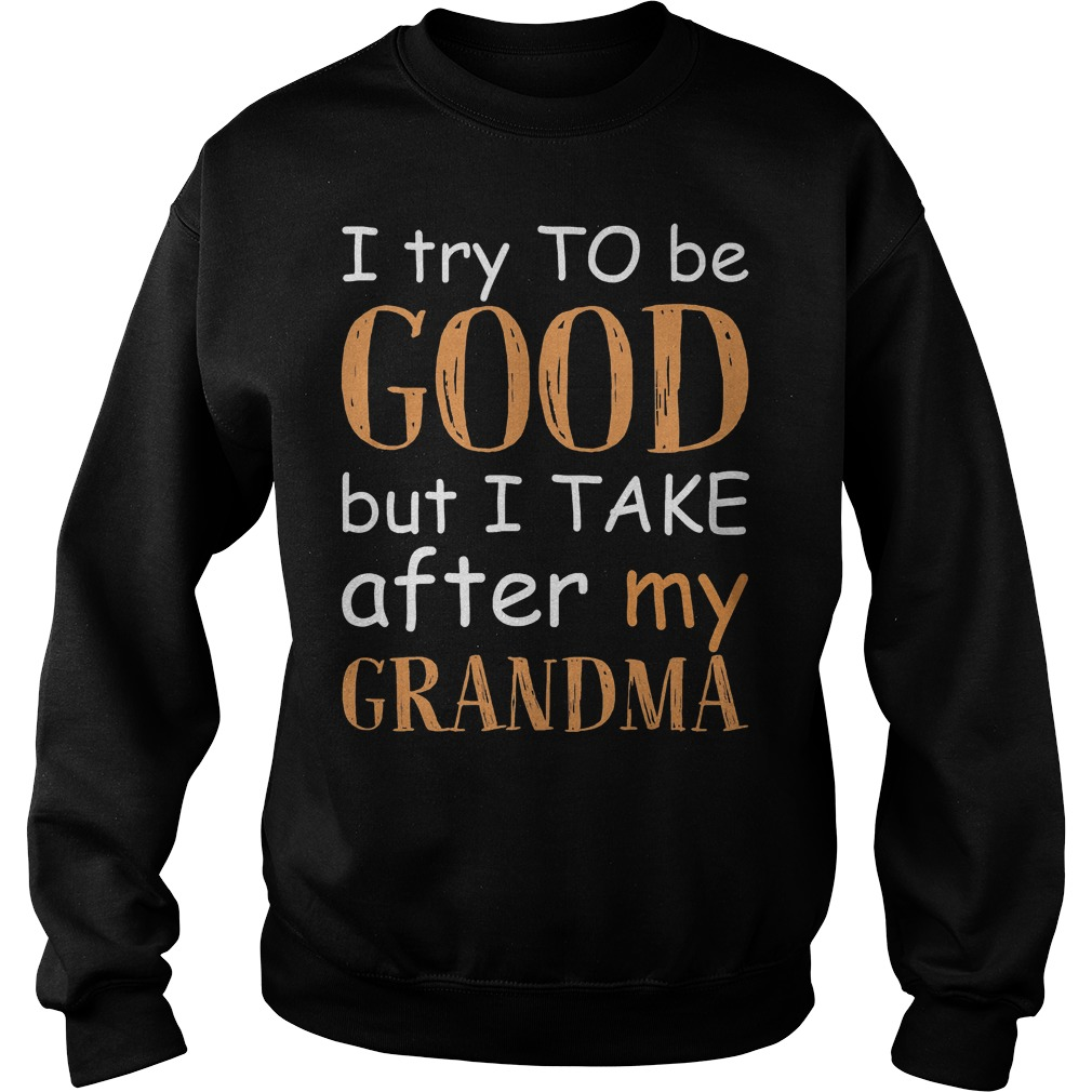 I Try To Be Good And I Take After My Grandma T-Shirt Sweatshirt Unisex