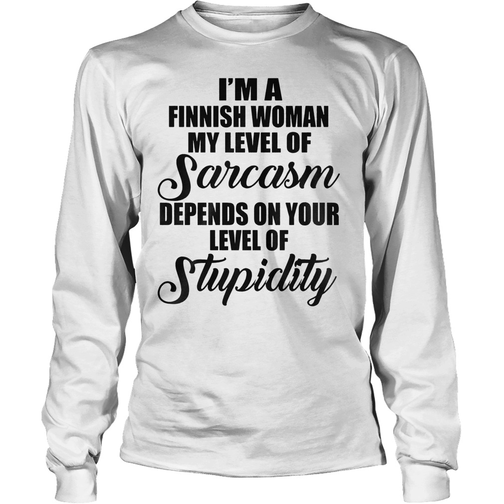 I'm A Finish Woman My Level Of Sarcasm Depends On Your Level Of Stupidity T-Shirt Unisex Longsleeve Tee