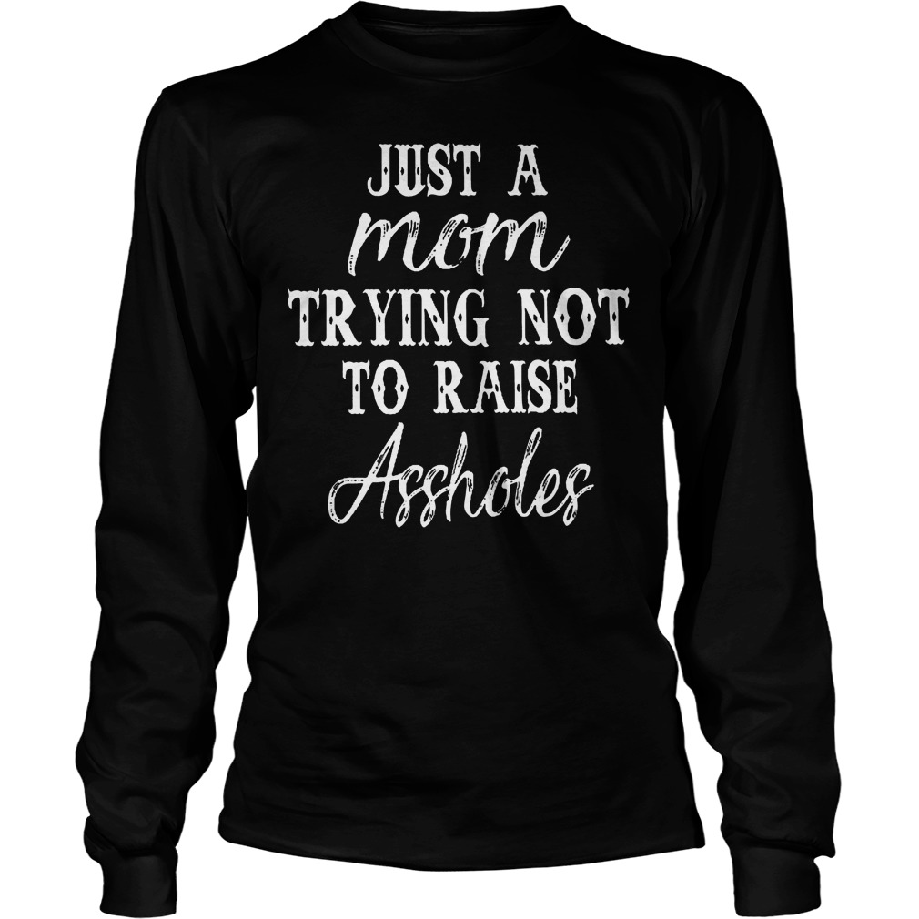 Just A Mom Trying Not To Raise Assholes T-Shirt Unisex Longsleeve Tee