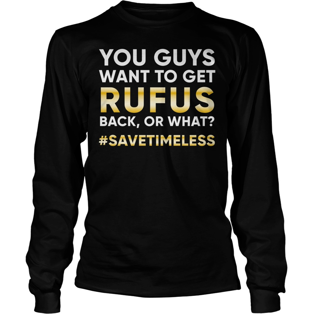 Official You Guys Want To Get Rufus Back Or What? T-Shirt Longsleeve Tee Unisex