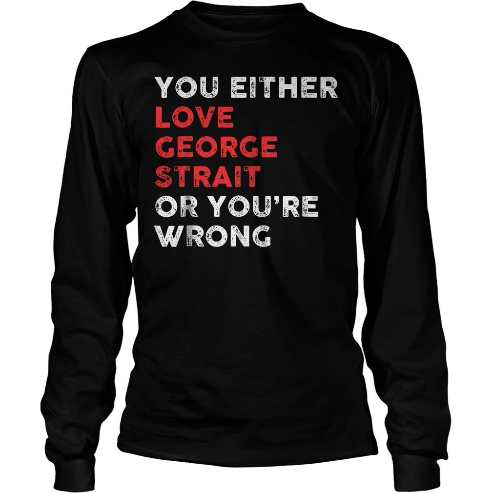 You Either Love George And You're Wrong T-Shirt Longsleeve Tee Unisex
