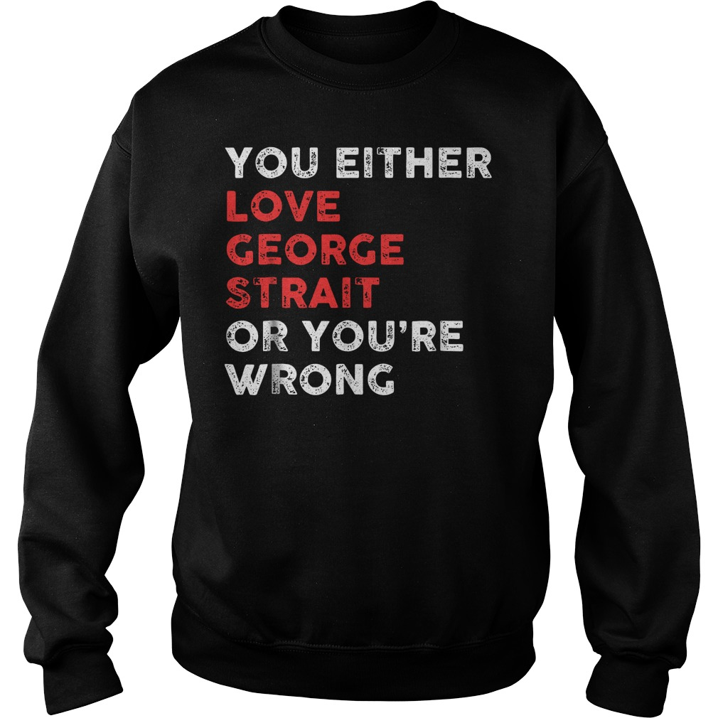 You Either Love George And You're Wrong T-Shirt Sweatshirt Unisex