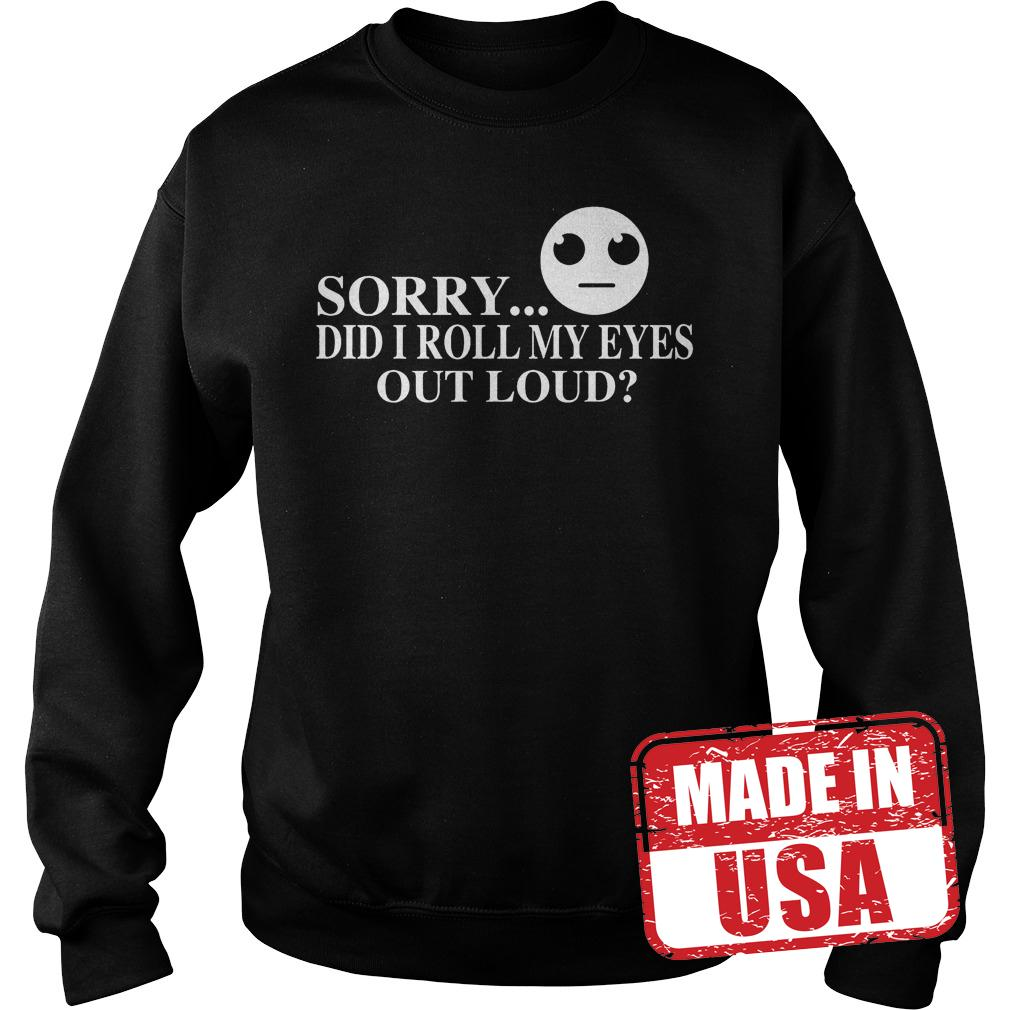 Best Price Sorry did I roll my eyes out loud Shirt Sweatshirt Unisex