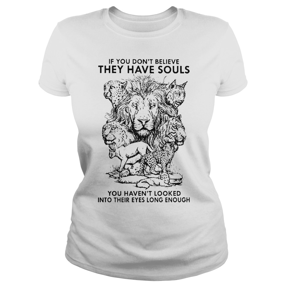 If You Don't Believe They Have Souls You Haven't Looked Into Their Eyes Long Enough Classic Ladies Tee