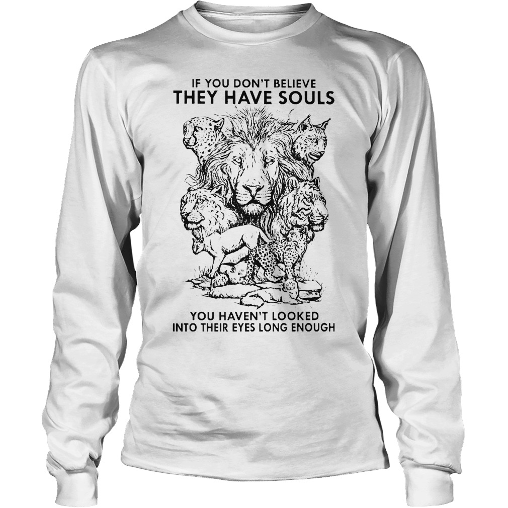 If You Don't Believe They Have Souls You Haven't Looked Into Their Eyes Long Enough Longsleeve Tee Unisex