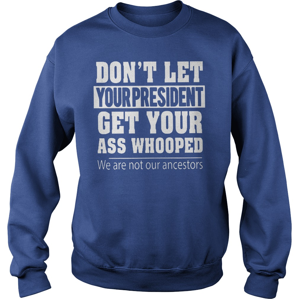 New We Are Not Our Ancestors Don't Let Your President Get Your Ass Whooped Shirt Sweatshirt Unisex