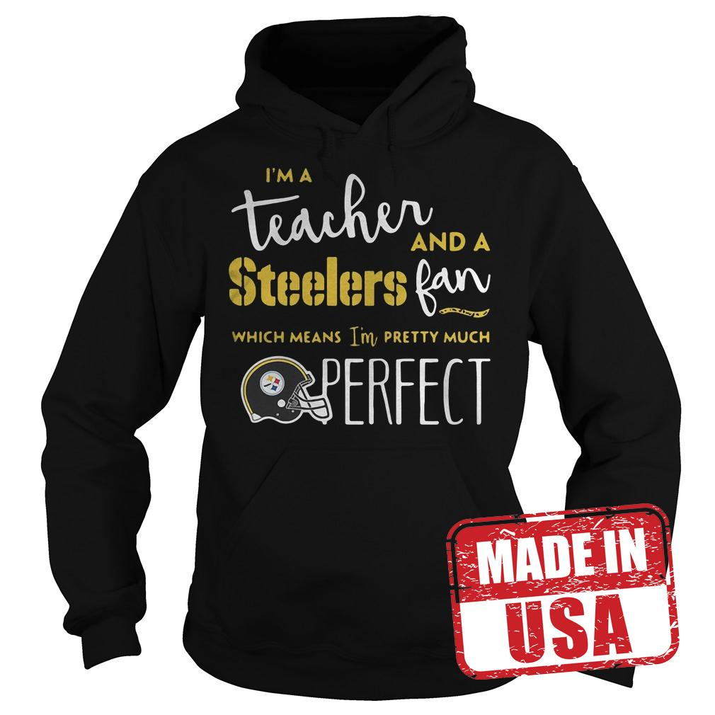 Official I'm a teacher and a Steelers fan which means I'm pretty much perfect shirt Hoodie