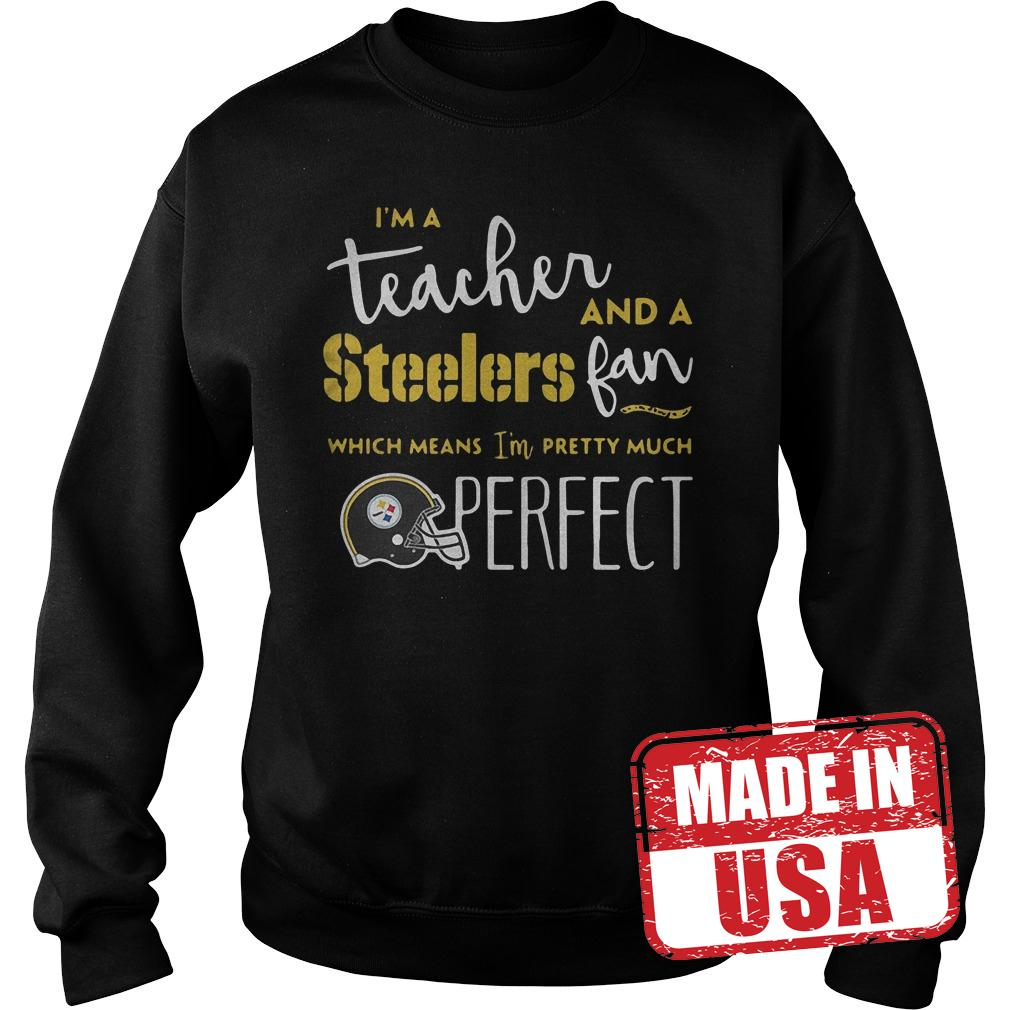 Official I'm a teacher and a Steelers fan which means I'm pretty much perfect shirt Sweatshirt Unisex