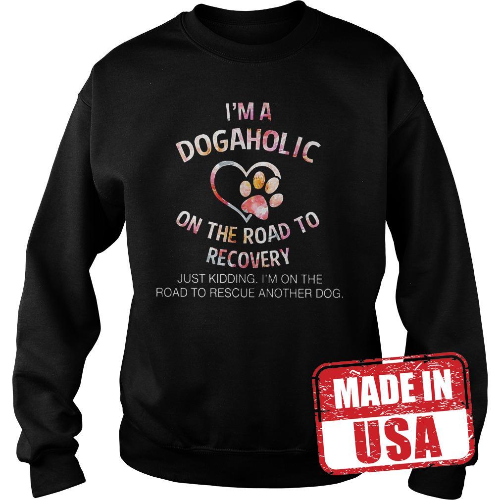 Original I'm a dogaholic on the road to recovery Shirt Sweatshirt Unisex