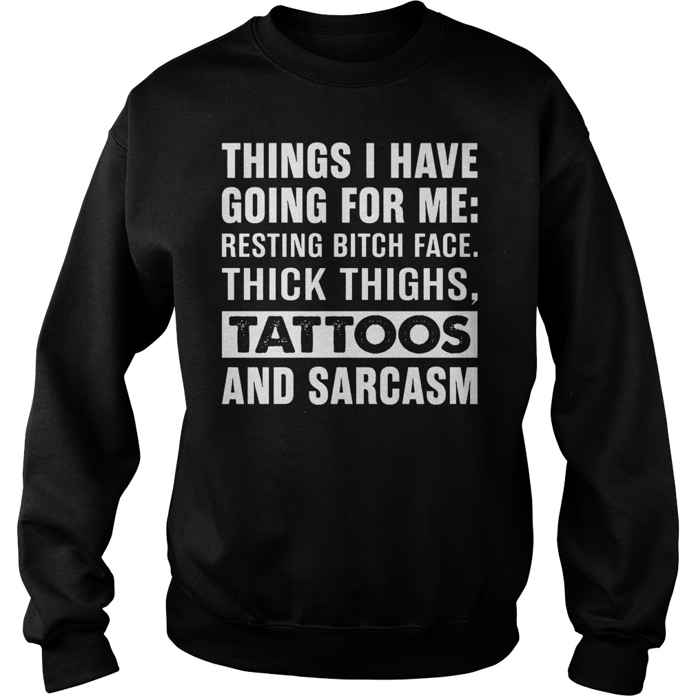 Premium Things I have going for me resting bitch face thick thighs tattoos and sarcasm shirt Sweatshirt Unisex