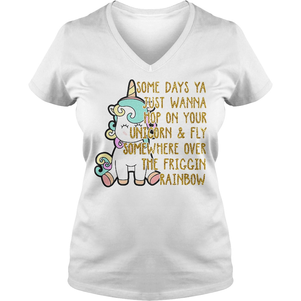 Unicorn some days ya just wanna hop on your unicorn & fly somewhere over the friggin rainbow shirt Ladies V-Neck