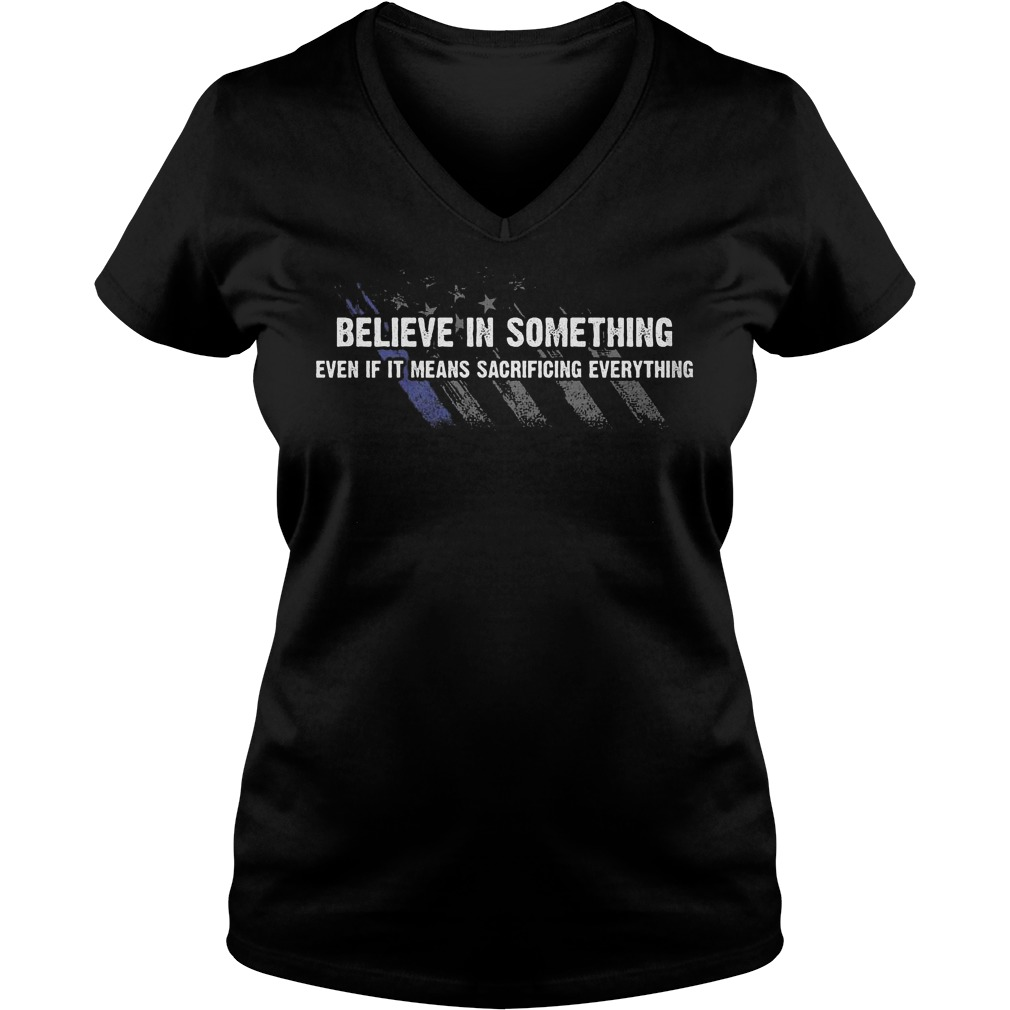 Believe In Something even if it means sacrificing everything Shirt Ladies V-Neck