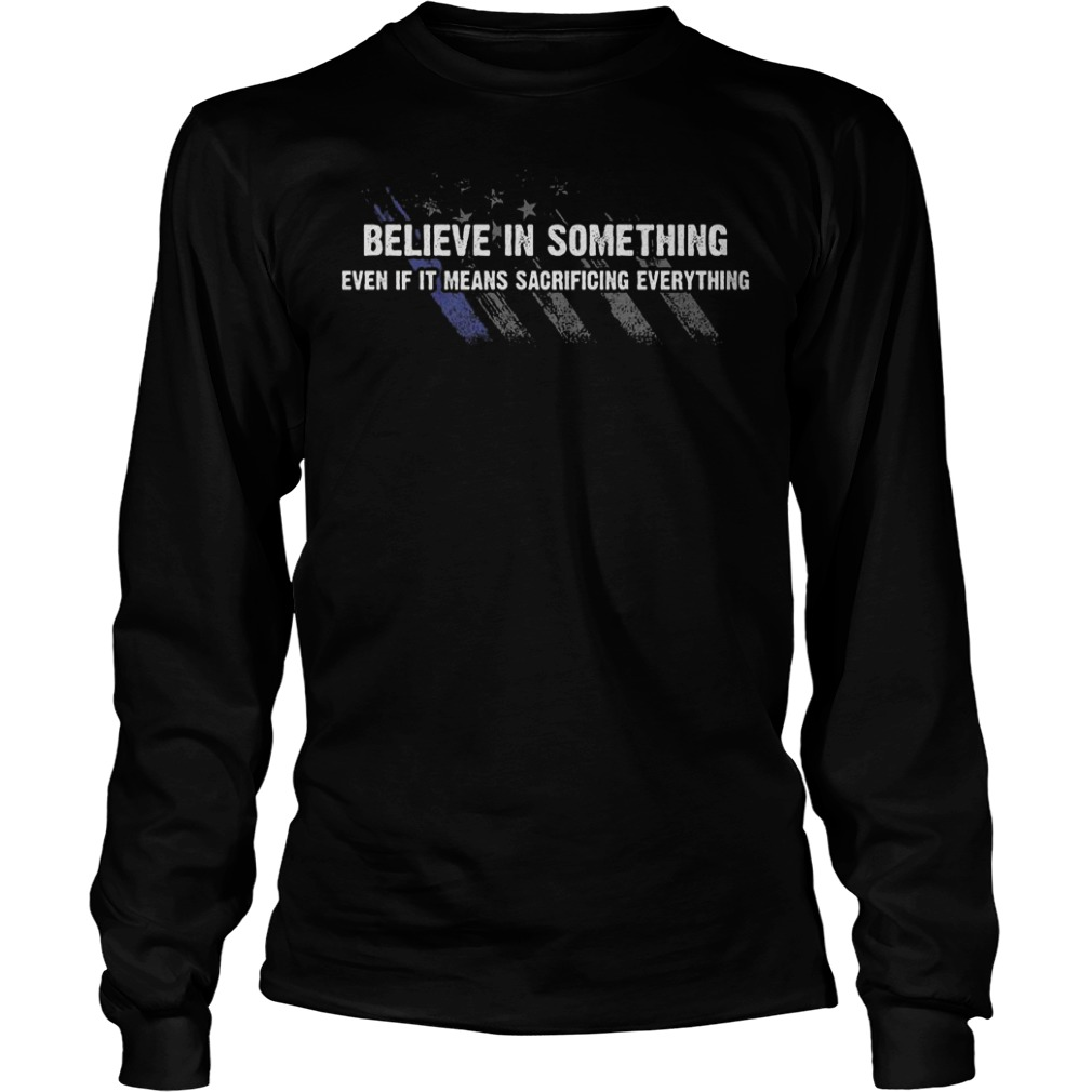 Believe In Something even if it means sacrificing everything Shirt Longsleeve Tee Unisex