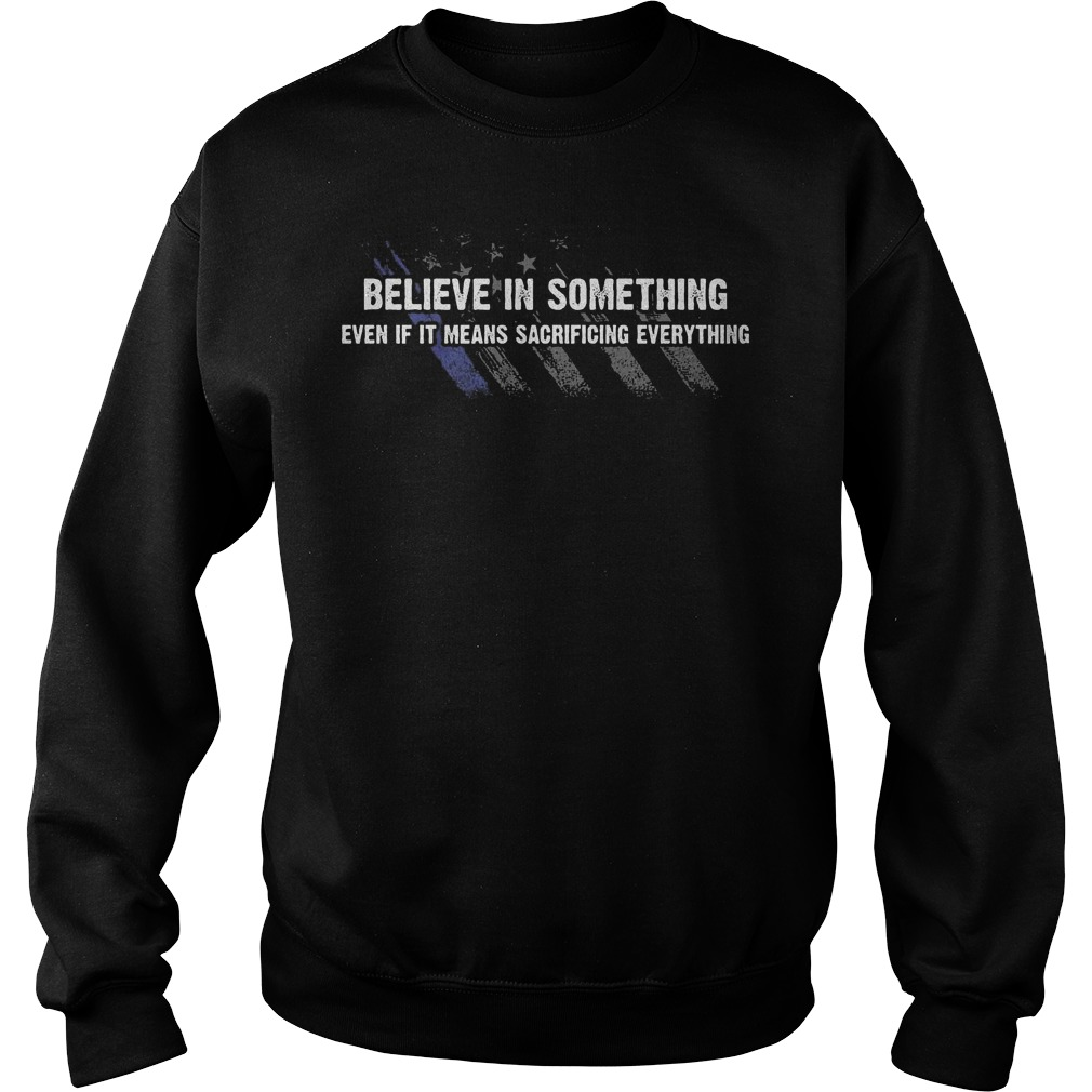 Believe In Something even if it means sacrificing everything Shirt Sweatshirt Unisex