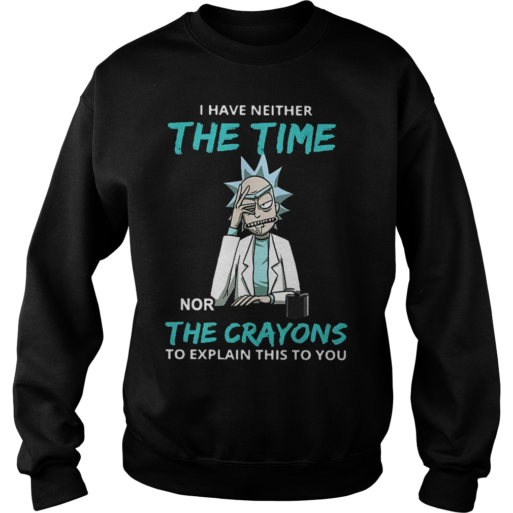 I have neither the time nor the crayons to explain this to you shirt Sweatshirt Unisex